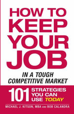How to Keep Your Job in a Tough Competitive Market : 101 Strategies You Can Use Today - Michael J. Kitson