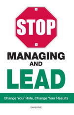 Stop Managing and Lead : Change Your Role, Change Your Results - David Rye