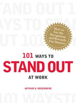 101 Ways to Stand Out at Work : How to Get the Recognition and Rewards You Deserve - Arthur D Rosenberg