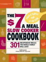 The $7 a Meal Slow Cooker Cookbook : 301 Delicious, Nutritious Recipes the Whole Family Will Love! - Linda Larsen