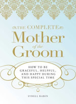 The Complete Mother of the Groom : How to be Graceful, Helpful and Happy During This Special Time - Sydell Rabin