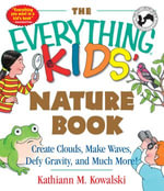 The Everything Kids' Nature Book : Create Clouds, Make Waves, Defy Gravity and Much More! - Kathiann M. Kowalski