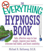 The Everything Hypnosis Book : Safe, Effective Ways to Lose Weight, Improve Your Health, Overcome Bad Habits, and Boost Creativity - Michael R. Hathaway