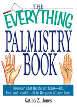 The Everything Palmistry Book : Discover What the Future Holds--Life, Love, and Wealth--All in the Palm of Your Hand - Katina Z. Jones