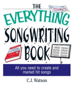 The Everything Songwriting Book : All You Need to Create and Market Hit Songs - C. J. Watson