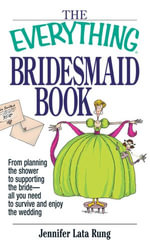 The Everything Bridesmaid : From Planning the Shower to Supporting the Bride, All You Need to Survive and Enjoy the Wedding - Jennifer Lata Rung