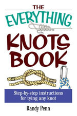 The Everything Knots Book : Step-By-Step Instructions for Tying Any Knot - Randy Penn