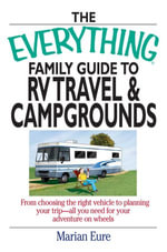 The Everything Family Guide to RV Travel and Campgrounds : From Choosing the Right Vehicle to Planning Your Trip--All You Need for Your Adventure on Wh - Marian Eure