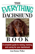 The Everything Daschund Book : A Complete Guide To Raising, Training, And Caring For Your Daschund - Joan Hustace Walker