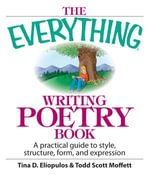 The Everything Writing Poetry Book : A Practical Guide to Style, Structure, Form, and Expression - Tina D. Eliopulos