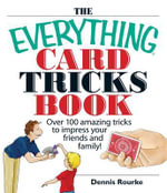 The Everything Card Tricks Book : Over 100 Amazing Tricks to Impress Your Friends and Family! - Dennis Rourke