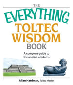 The Everything Toltec Wisdom Book : A Complete Guide to the Ancient Wisdoms - Allan Hardman
