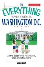 The Everything Family Guide To Washington D.C. : All the Best Hotels, Restaurants, Sites, and Attractions - Jesse Leaf
