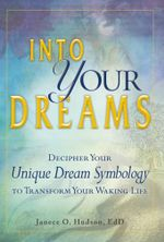Into Your Dreams : Decipher your unique dream symbology to transform your waking life - Janece O. Hudson EdD