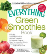 The Everything Green Smoothies Book : Includes the Green Go-Getter, Cleansing Cranberry, Pomegranate Preventer, Green Tea Metabolism Booster, Cantaloup - Britt Brandon