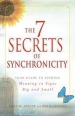 The 7 Secrets of Synchronicity : Your Guide to Finding Meaning in Coincidences Big and Small - Trish MacGregor