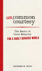Uncommon Courtesy : The Basics of Good Behavior for a Badly Behaved World - Jennifer M. Wood