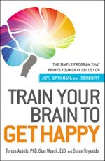 Train Your Brain to Get Happy : The Simple Program That Primes Your Grey Cells for Joy, Optimism, and Serenity - Teresa Aubele