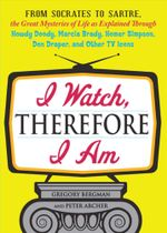 I Watch, Therefore I Am : From Socrates to Sartre, the Great Mysteries of Life as Explained Through Howdy Doody, Marcia Brady, Homer Simpson, Do - Gregory Bergman