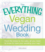The Everything Vegan Wedding Book : From the Dress to the Cake, All You Need to Know to Have Your Wedding Your Way! - Holly Lefevre