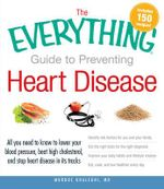 The Everything Guide to Preventing Heart Disease : All You Need to Know to Lower Your Blood Pressure, Beat High Cholesterol, and Stop Heart Disease in Its Tracks - Murdoc Khaleghi