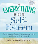 The Everything Guide to Self-Esteem : Build Your Confidence, Set Goals That Work, and Learn to Love Yourself - Nanette Burton Mongelluzzo