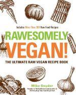 Rawsomely Vegan! : The Ultimate Raw Vegan Recipe Book - Mike Snyder
