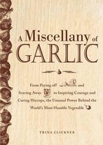 A Miscellany of Garlic : From Paying Off Pyramids and Scaring Away Tigers to Inspiring Courage and Curing Hiccups, the Unusual Power Behind the World's Most Humble Herb - Trina Clickner