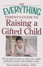 The Everything Parent's Guide to Raising a Gifted Child : All You Need to Know to Meet Your Child's Emotional, Social, and Academic Needs - Sarah Herbert Robbins