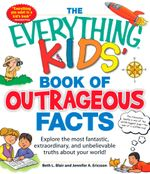 The Everything Kids' Book of Outrageous Facts : Explore the Most Fantastic, Extraordinary, and Unbelievable Truths about Your World! - Beth L. Blair