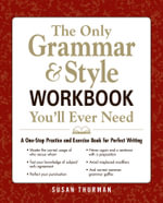 The Only Grammar and Style Workbook You'll Ever Need : A One-Stop Practice and Exercise Book for Perfect Writing - Susan Somers Thurman