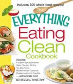 The Everything Eating Clean Cookbook : Includes - Pumpkin Spice Smoothie, Garlic Chicken Stir-Fry, Tex-Mex Tacos, Mediterranean Couscous, Blueberry Alm - Britt Brandon