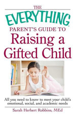 The Everything Parent's Guide to Raising a Gifted Child : All you need to know to meet your child's emotional, social, and academic needs - Herbert Robbins MEd