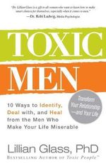 Toxic Men : 10 Ways to Identify, Deal with, and Heal from the Men Who Make Your Life Miserable - Lillian Glass