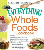 The Everything Whole Foods Cookbook : Includes: Strawberry Rhubarb Smoothie, Spicy Bison Burgers, Zucchini-Garlic Chili, Herbed Salmon Cakes, Blackberry Oatmeal Crisp, Pineapple Ice Pops...and Hundreds More! - Rachel Rappaport