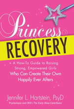 Princess Recovery : A How-To Guide to Raising Strong, Empowered Girls Who Can Create Their Own Happily Ever Afters - Jennifer L. Hartstein