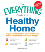 The Everything Guide to a Healthy Home : All you need to protect yourself and your family from hidden household dangers - Kimberly Button