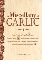 A Miscellany of Garlic : From Paying Off Pyramids and Scaring Away Tigers to Inspiring Courage and Curing Hiccups, the Unusual Power Behind the - Trina Clickner