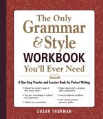 The Only Grammar and Style Workbook You'll Ever Need : A One-Stop Practice and Exercise Book for Perfect Writing - Susan Thurman