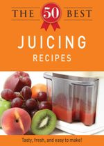 The 50 Best Juicing Recipes - Editors of Adams Media