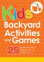 Kids' Backyard Activities and Games : 25 Boredom-Busting Ideas for Tons of Outdoor Fun! - Editors Of Adams Media