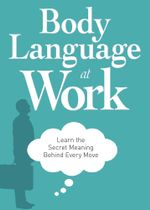 Body Language at Work : Learn the Secret Meaning Behind Every Move - Editors Of Adams Media