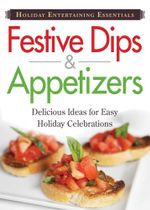 Holiday Entertaining Essentials : Festive Dips and Appetizers: Delicious Ideas for Easy Holiday Celebrations - Editors Of Adams Media