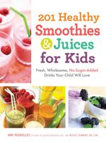 201 Healthy Smoothies and Juices for Kids : Fresh, Wholesome, No-Sugar-Added Drinks Your Child Will Love - Amy Roskelley