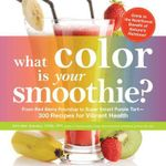 What Color is Your Smoothie? : From Red Berry Roundup to Super Smart Purple Tart - 300 Recipes for Vibrant Health - Britt Brandon