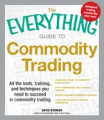 The Everything Guide to Commodity Trading : All the Tools, Training, and Techniques You Need to Succeed in Commodity Trading - David Borman