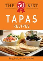 The 50 Best Tapas Recipes : Tasty, Fresh, and Easy to Make! - Editors Of Adams Media