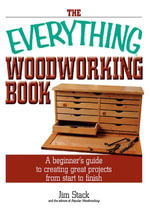 The Everything Woodworking Book : A Beginner's Guide To Creating Great Projects From Start To Finish - Jim Stack