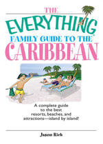 The Everything Family Guide To The Caribbean : A Complete Guide to the Best Resorts, Beaches And Attractions - Island by Island! - Jason Rich