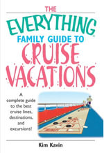 Everything Family Guide To Cruise Vacations : A Complete Guide to the Best Cruise Lines, Destinations, And Excursions - Kim Kavin